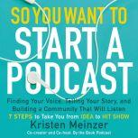 So You Want to Start a Podcast Finding Your Voice, Telling Your Story, and Building a Community that Will Listen, Kristen Meinzer