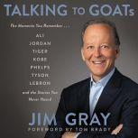 Talking to GOATs The Moments You Remember and the Stories You Never Heard, Jim Gray