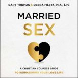 Married Sex A Christian Couple's Guide to Reimagining Your Love Life, Gary  Thomas