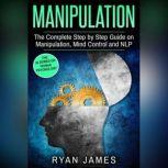 Manipulation The Complete Step by Step Guide on Manipulation, Mind Control and NLP, Ryan James