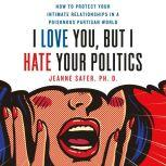 I Love You, but I Hate Your Politics How to Protect Your Intimate Relationships in a Poisonous Partisan World, Jeanne Safer