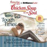 Chicken Soup for the Soul: Teens Talk Tough Times Stories about the Hardest Parts of Being a Teenager, Jack Canfield