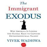 The Immigrant Exodus Why America Is Losing the Global Race to Capture Entrepreneurial Talent, Vivek Wadhwa