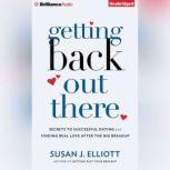 Getting Back Out There Secrets to Successful Dating and Finding Real Love after the Big Breakup, Susan J. Elliott