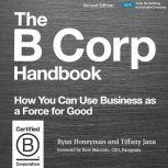 The B Corp Handbook, Second Edition How You Can Use Business as a Force for Good, Ryan Honeyman