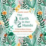 The Earth in Her Hands 75 Extraordinary Women Working in the World of Plants, Jennifer Jewell