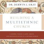 Building a Multiethnic Church A Gospel Vision of Grace, Love, and Reconciliation in a Divided World, Derwin L. Gray