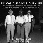 He Calls Me By Lightning The Life of Caliph Washington and the Forgotten Saga of Jim Crow, Southern Justice, and the Death Penalty, S. Jonathan Bass