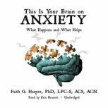 This Is Your Brain on Anxiety What Happens and What Helps, Faith G. Harper, PhD, LPC-S, ACS, ACN