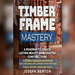 Timber Frame Mastery. A Roadmap to Create Lasting Beauty Handcrafted Constructions, Joseph Benton