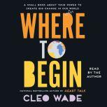 Where to Begin A Small Book About Your Power to Create Big Change in Our Crazy World, Cleo Wade