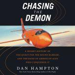Chasing the Demon A Secret History of the Quest for the Sound Barrier, and the Band of American Aces Who Conquered It, Dan Hampton