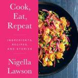 Cook, Eat, Repeat Ingredients, Recipes, and Stories, Nigella Lawson