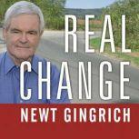Real Change From the World That Fails to the World That Works, Newt Gingrich