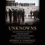 The Unknowns The Untold Story of Americas Unknown Soldier and WWIs Most Decorated Heroes Who Brought Him Home, Patrick K. ODonnell
