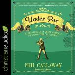 Under Par Celebrating Life's Great Moments On and Off the Golf Course, Phil Callaway