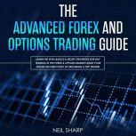 The Advanced Forex and Options Trading Guide: Learn the Vital Basics & Secret Strategies for Day Trading in the Forex & Options Market! Make Your Online Income Today by Becoming a Top Trader!, Neil Sharp