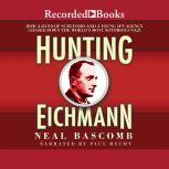 Hunting Eichmann How a Band of Survivors and a Young Spy Agency Chased Down the World's Most Notorious Nazi, Neal Bascomb