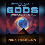 Immortality of the Gods Legends, Mysteries, and the Alien Connection to Eternal Life, Nick Redfern