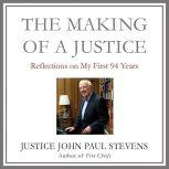 The Making of a Justice Reflections on My First 94 Years, John Paul Stevens