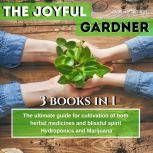 The Joyful Gardener: The ultimate guide for  cultivation of both  herbal medicines  and blissful spirit, Hydroponics and Medical Marijuana , Jane E. Curtis