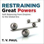 Restraining Great Powers Soft Balancing from Empires to the Global Era, T.V. Paul