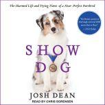 Show Dog The Charmed Life and Trying Times of a Near-Perfect Purebred, Josh Dean
