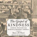 The Gospel of Kindness Animal Welfare and the Making of Modern America, Janet M. Davis