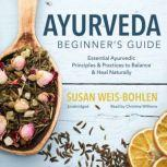 Ayurveda Beginner's Guide Essential Ayurvedic Principles and Practices to Balance and Heal Naturally, Susan Weis-Bohlen