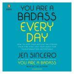 You Are a Badass Every Day How to Keep Your Motivation Strong, Your Vibe High, and Your Quest for Transformation Unstoppable, Jen Sincero
