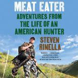 Meat Eater Adventures from the Life of an American Hunter, Steven Rinella