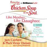 Chicken Soup for the Soul: Like Mother, Like Daughter - 36 Stories about Gratitude, Being There for Each Other, and Saying Goodbye, Jack Canfield