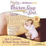 Chicken Soup for the Soul: Christian Kids Stories to Inspire, Amuse, and Warm the Hearts of Christian Kids and Their Parents, Jack Canfield