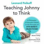 Teaching Johnny to Think A Philosophy of Education Based on the Principles of Ayn Rands Objectivism, Leonard Peikoff