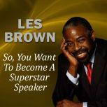 So, You Want to Become a Superstar Speaker? But What Am I Going to Say?, Les Brown