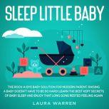Sleep Little Baby: The Rock-a-Bye Baby Solution for Modern Parent Raising a Baby Doesn't Have to Be so Hard! Learn the Best Kept Secrets of Baby Sleep and Enjoy That Long Gone Rested Feeling Again, Laura Warren