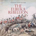 Eureka Rebellion, The: The History and Legacy of the Gold Miners' Uprising against the British in Australia, Charles River Editors