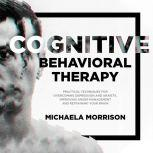 Cognitive Behavioral Therapy: Practical Techniques for Overcoming Depression and Anxiety, Improving Anger Management and Retraining Your Brain, Michaela Morrison