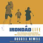 Irondad Life A Year of Bad Decisions and Questionable Motives-What I Learned on the Quest to Conquer Ironman Lake Placid, Russell Newell