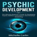 Psychic Development The Ultimate Beginner's Guide to developing psychic abilities, clairvoyance, and third eye awakening