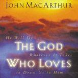The God Who Loves He Will Do Whatever It Takes To Draw Us To Him, John F. MacArthur
