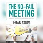 The No-Fail Meeting How to Run a Truly Effective Meeting and Speak without Fear, Omar Periu