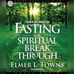 Fasting for Spiritual Breakthrough A Guide to Nine Biblical Fasts, Elmer Towns