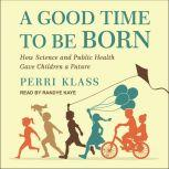 A Good Time to Be Born How Science and Public Health Gave Children a Future, Perri Klass