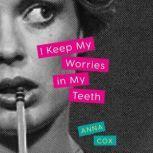I Keep My Worries in My Teeth A Novel, Anna Cox