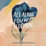 All Along You Were Blooming Thoughts for Boundless Living, Morgan Harper Nichols