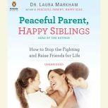 Peaceful Parent, Happy Siblings How to Stop the Fighting and Raise Friends for Life, Laura Markham