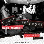 Girls to the Front The True Story of the Riot Grrrl Revolution, Sara Marcus