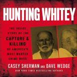 Hunting Whitey The Inside Story of the Capture & Killing of America's Most Wanted Crime Boss, Casey Sherman