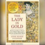 The Lady in Gold The Extraordinary Tale of Gustav Klimt's Masterpiece, Portrait of Adele Bloch-Bauer, Anne-Marie O'Connor